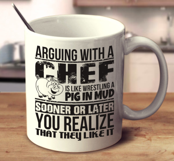 Arguing With A Chef Is Like Wrestling A Pig In Mud Sooner Or Later You Realize That They Like It