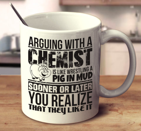 Arguing With A Chemist Is Like Wrestling A Pig In Mud Sooner Or Later You Realize That They Like It
