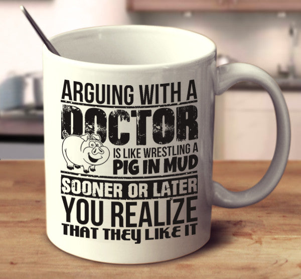 Arguing With A Doctor Is Like Wrestling A Pig In Mud Sooner Or Later You Realize That They Like It