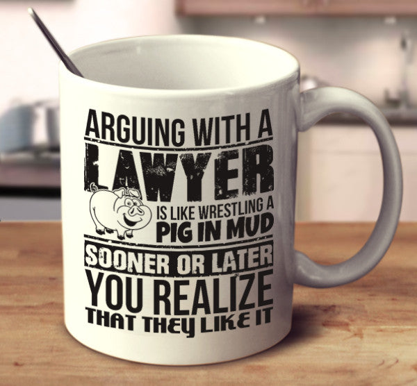 Arguing With A Lawyer Is Like Wrestling A Pig In Mud Sooner Or Later You Realize That They Like It