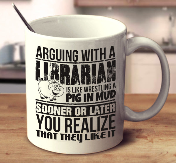 Arguing With A Librarian Is Like Wrestling A Pig In Mud Sooner Or Later You Realize That They Like It