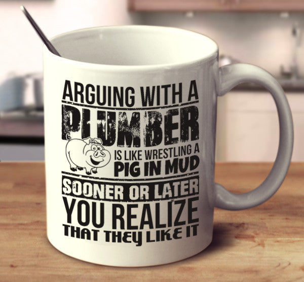 Arguing With A Plumber Is Like Wrestling A Pig In Mud Sooner Or Later You Realize That They Like It