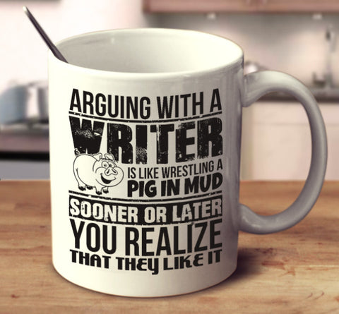 Arguing With A Writer Is Like Wrestling A Pig In Mud Sooner Or Later You Realize That They Like It