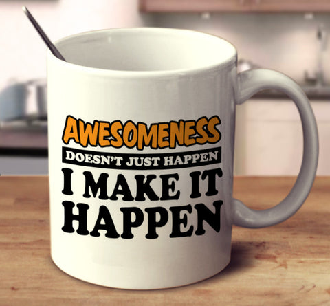 Awesomeness Doesn't Just Happen I Make It Happen