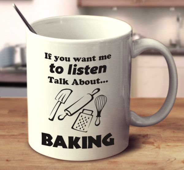 If You Want Me To Listen Talk About Baking
