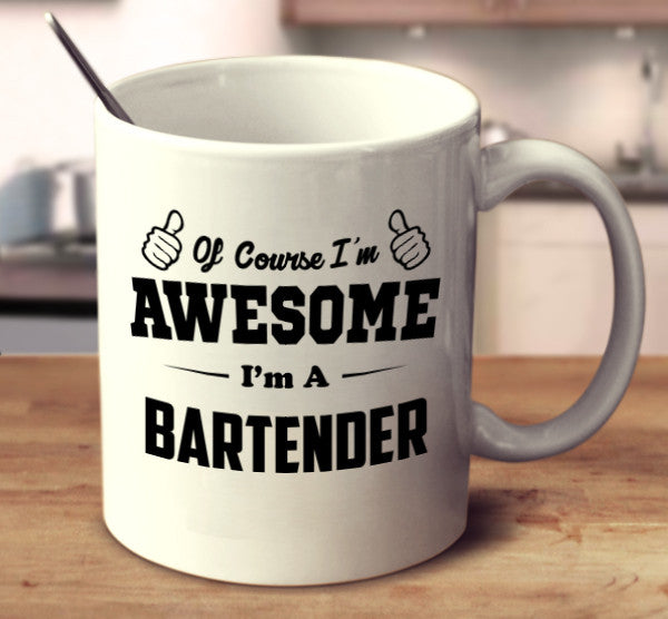 Of Course I'm Awesome I'm A Bartender