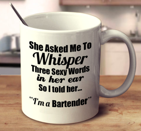 "She Asked Me To Whisper Three Sexy Words In Her Ear, So I told Her.. ""I'm A Bartender."""