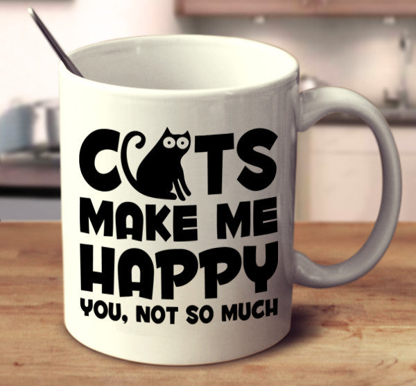 Cats Make Me Happy. You, Not So Much