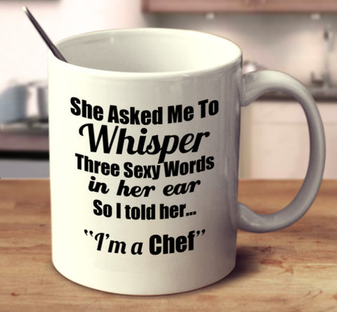 "She Asked Me To Whisper Three Sexy Words In Her Ear, So I told Her.. ""I'm A Chef."""