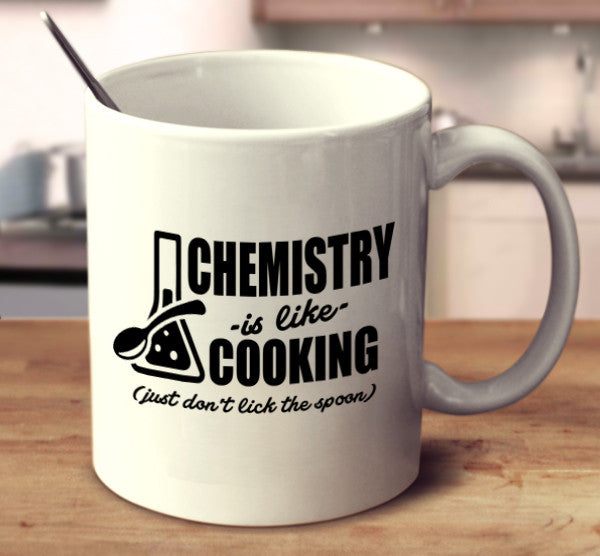 Chemistry Is Like Cooking (Just Don't Lick The Spoon)