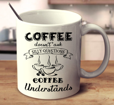 Coffee Doesn't Ask Silly Questions Coffee Understands