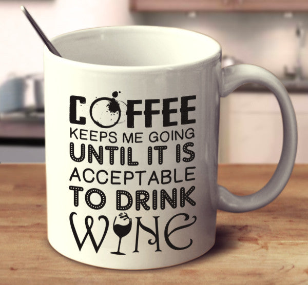 Coffee Keeps Me Going Until It Is Acceptable To Drink Wine