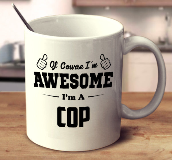 Of Course I'm Awesome I'm A Cop