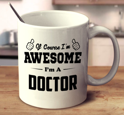 Of Course I'm Awesome I'm A Doctor