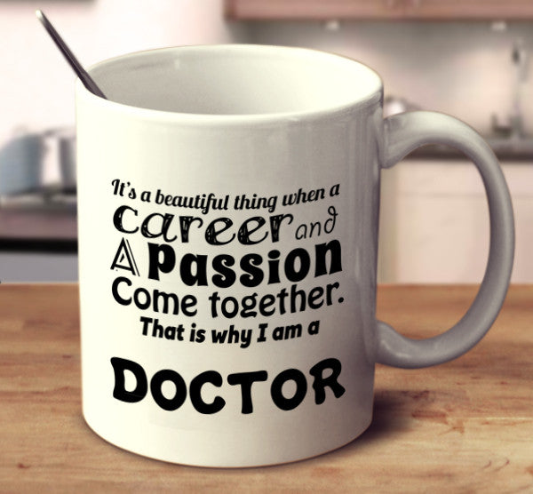 It Is A Beautiful Thing When A Career And A Passion Come Together. That Is Why I Am A Doctor.