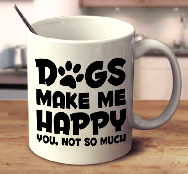 Dogs Make Me Happy. You, Not So Much