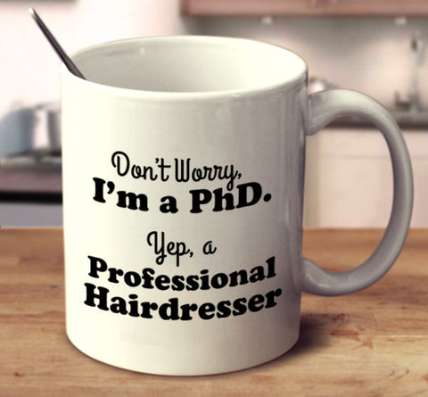 Don't Worry, I'm A PhD. Yep, A Professional Hairdresser
