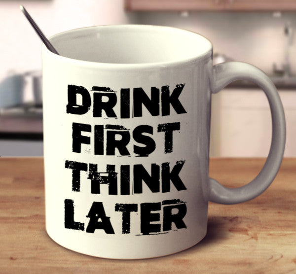 Drink First Think Later