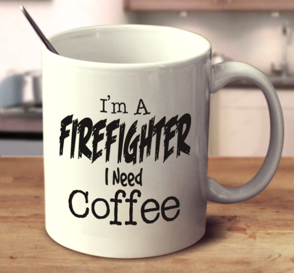 I'm A Firefighter I Need Coffee