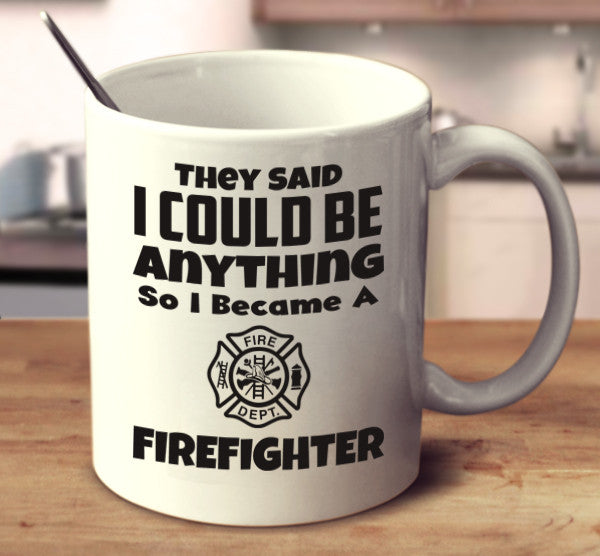 They Said I Could Be Anything So I Became A Firefighter