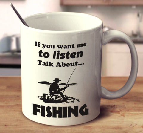 If You Want Me To Listen Talk About Fishing