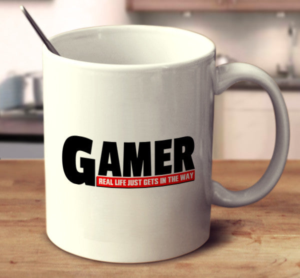 Gamer. Real Life Just Gets In The Way