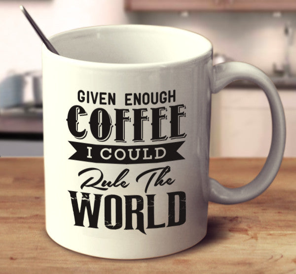 Given Enough Coffee I Could Rule The World
