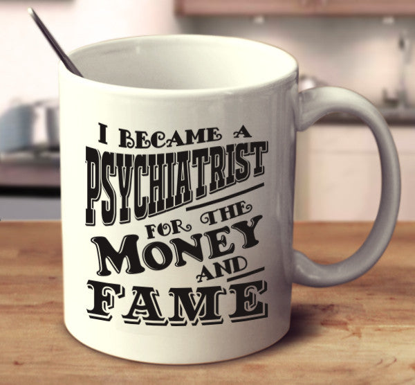 I Became A Psychiatrist For The Money And Fame