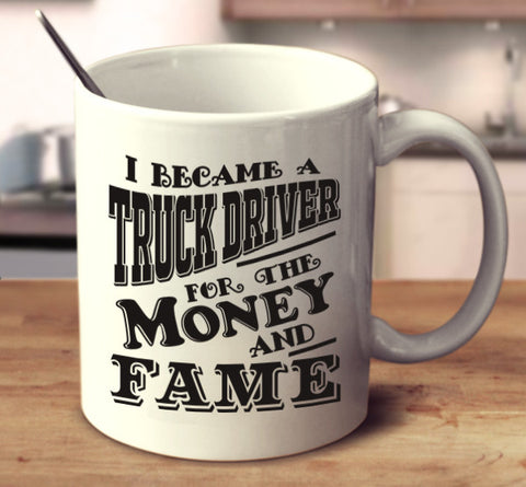 I Became A Truck Driver For The Money And Fame