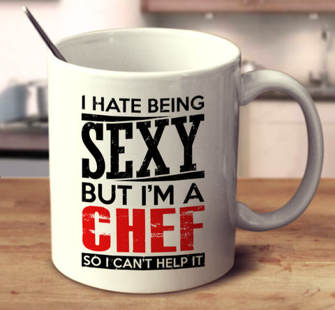 I Hate Being Sexy But I'm A Chef So I Can't Help It