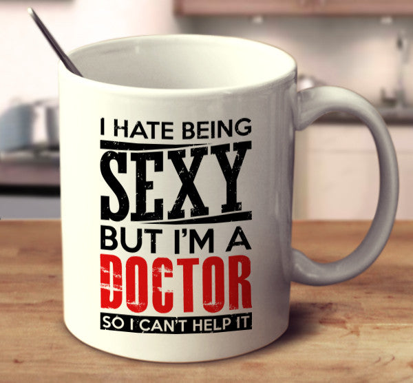 I Hate Being Sexy But I'm A Doctor So I Can't Help It