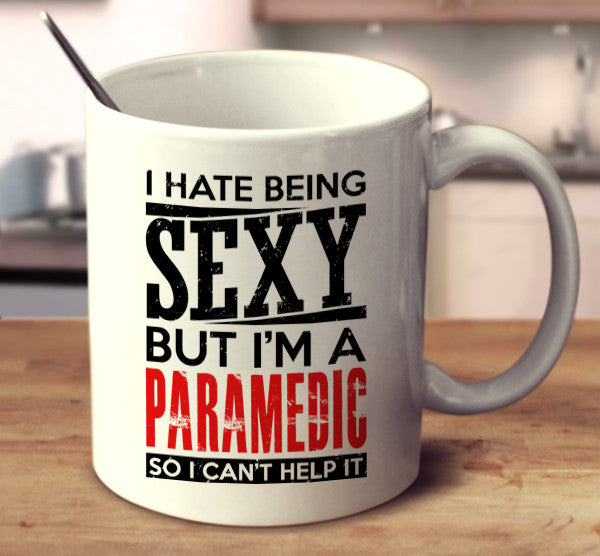I Hate Being Sexy But I'm A Paramedic So I Can't Help It