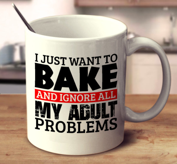 I Just Want To Bake And Ignore All My Adult Problems