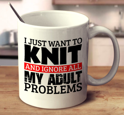 I Just Want To Knit And Ignore All My Adult Problems