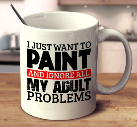 I Just Want To Paint And Ignore All My Adult Problems