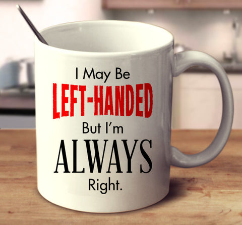 I May Be Left Handed But I'm Always Right