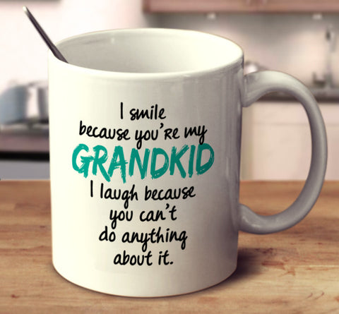 I Smile Because You're My Grandkid I Laugh Because You Can't Do Anything About It
