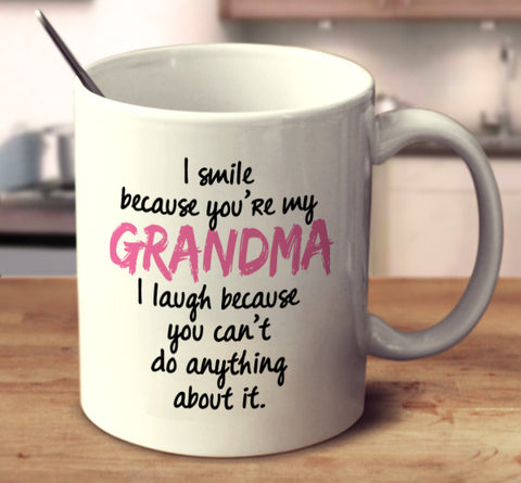 I Smile Because You're My Grandma I Laugh Because You Can't Do Anything About It