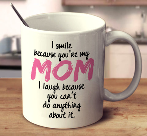 I Smile Because You're My Mom I Laugh Because You Can't Do Anything About It