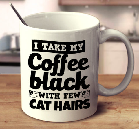 I Take My Coffee Black With A Few Cat Hairs