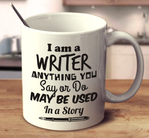 I Am A Writer Anything Your Say Or Do May Be Used In A Story