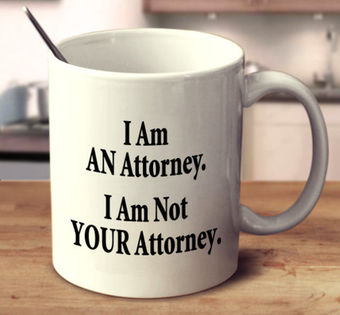I Am AN Attorney. I Am Not YOUR Attorney.