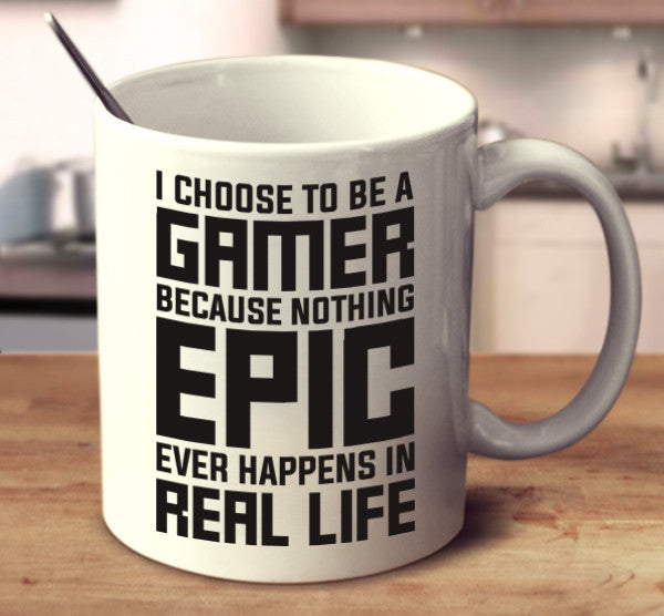 I Choose To Be A Gamer Because Nothing Epic Ever Happens In Real Life