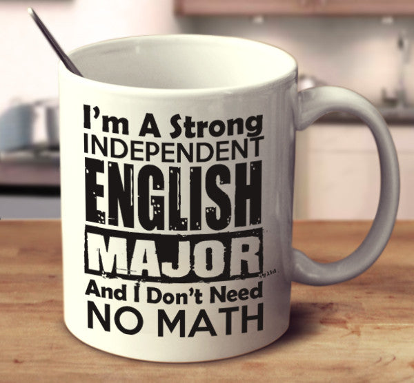 I Am A Strong Independent English Major And I Don't Need No Math