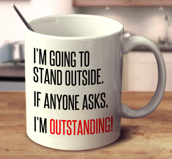 I'm Going To Stand Outside. If Anyone Asks, I'm Outstanding!