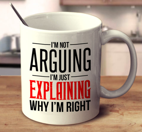 I'm Not Arguing. I'm Explaining Why I'm Right.