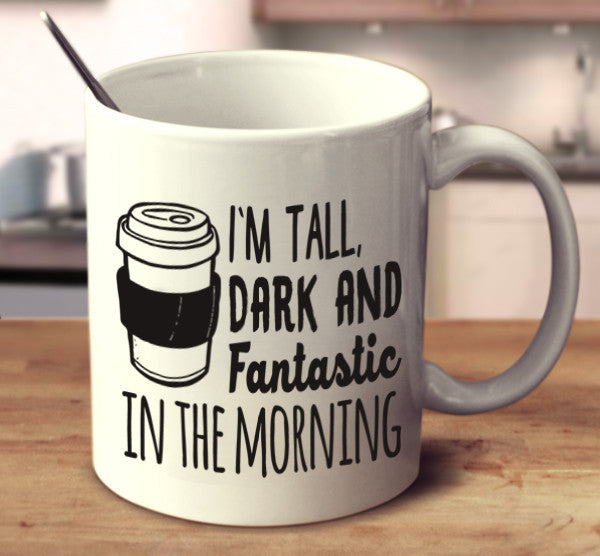 I'm Tall, Dark And Fantastic In The Morning