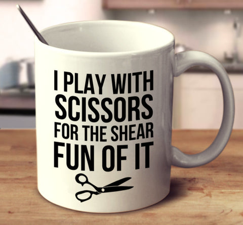 I Play With Scissors For The Shear Fun Of It