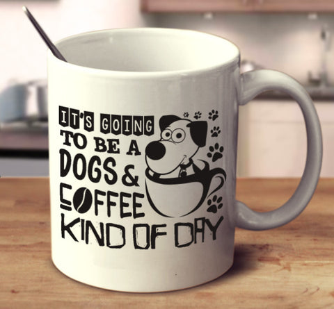It's Going To Be A Dogs & Coffee Kind Of Day