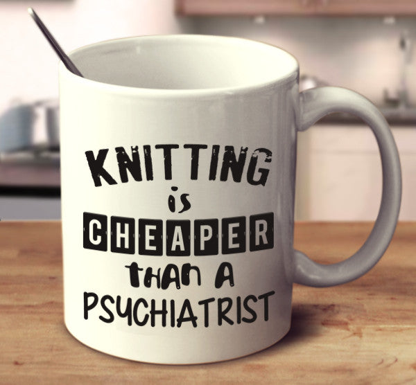 Knitting Is Cheaper Than A Psychiatrist